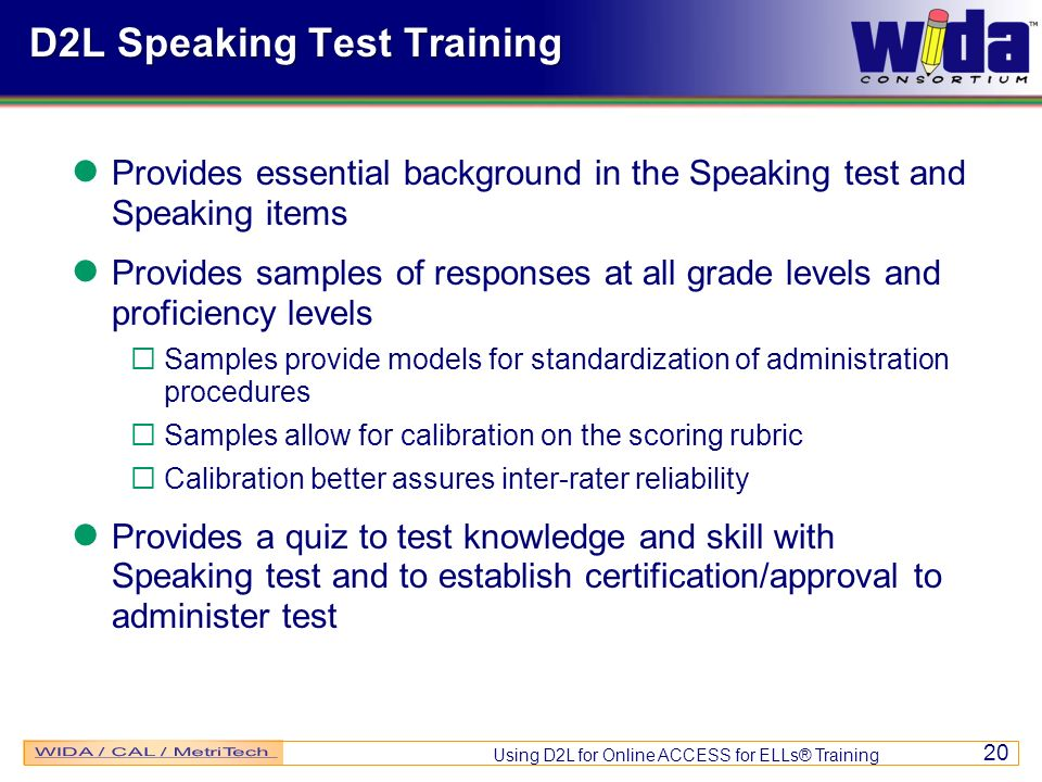 Using D2L for Online ACCESS for ELLs® Training 20 D2L Speaking Test Training Provides essential background in the Speaking test and Speaking items Provides samples of responses at all grade levels and proficiency levels Samples provide models for standardization of administration procedures Samples allow for calibration on the scoring rubric Calibration better assures inter-rater reliability Provides a quiz to test knowledge and skill with Speaking test and to establish certification/approval to administer test