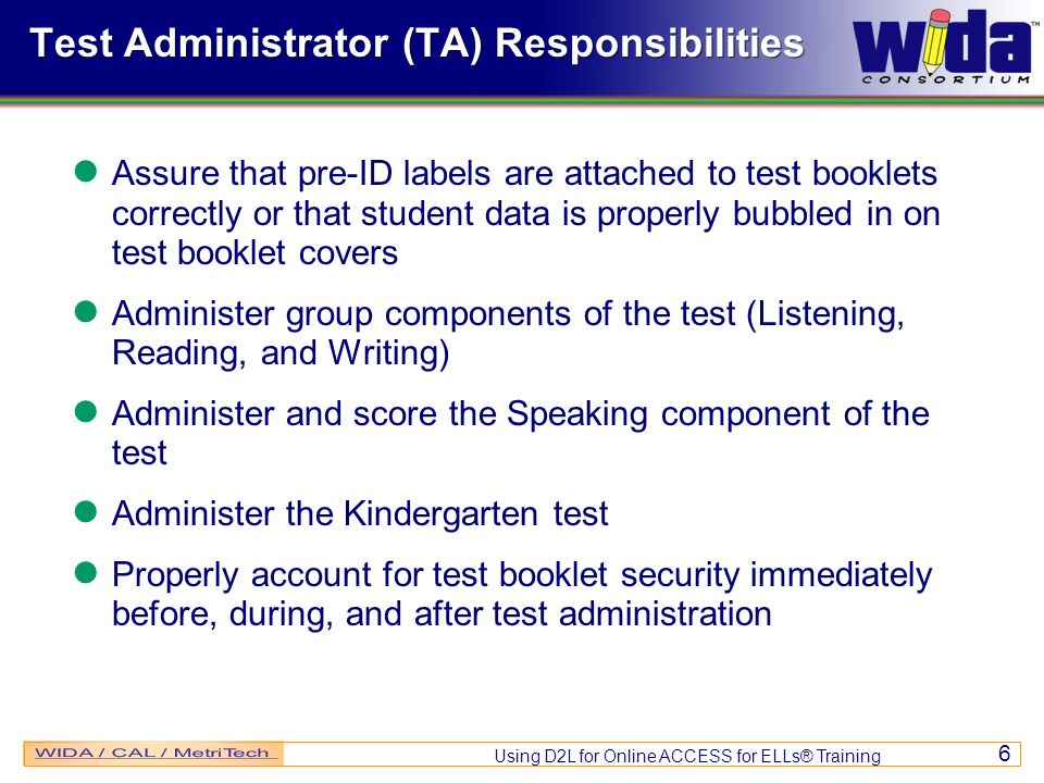 Using D2L for Online ACCESS for ELLs® Training 6 Test Administrator (TA) Responsibilities Assure that pre-ID labels are attached to test booklets correctly or that student data is properly bubbled in on test booklet covers Administer group components of the test (Listening, Reading, and Writing) Administer and score the Speaking component of the test Administer the Kindergarten test Properly account for test booklet security immediately before, during, and after test administration