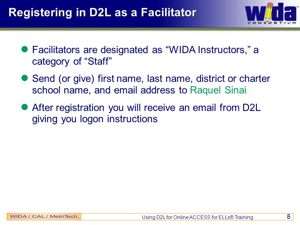 Using D2L for Online ACCESS for ELLs® Training 8 Registering in D2L as a Facilitator Facilitators are designated as WIDA Instructors, a category of Staff Send (or give) first name, last name, district or charter school name, and email address to Raquel Sinai After registration you will receive an email from D2L giving you logon instructions