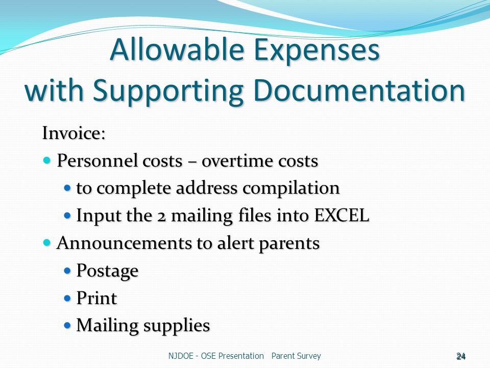 NJDOE - OSE Presentation Parent Survey24 Allowable Expenses with Supporting Documentation Invoice: Personnel costs – overtime costs Personnel costs – overtime costs to complete address compilation to complete address compilation Input the 2 mailing files into EXCEL Input the 2 mailing files into EXCEL Announcements to alert parents Announcements to alert parents Postage Postage Print Print Mailing supplies Mailing supplies