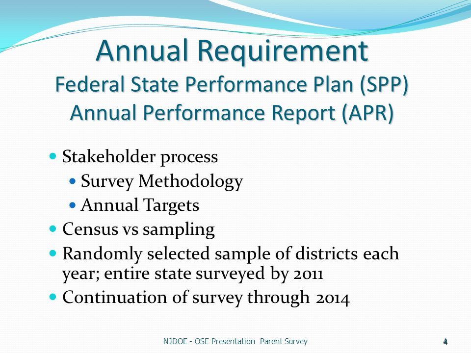 4 Annual Requirement Federal State Performance Plan (SPP) Annual Performance Report (APR) Stakeholder process Survey Methodology Annual Targets Census vs sampling Randomly selected sample of districts each year; entire state surveyed by 2011 Continuation of survey through 2014
