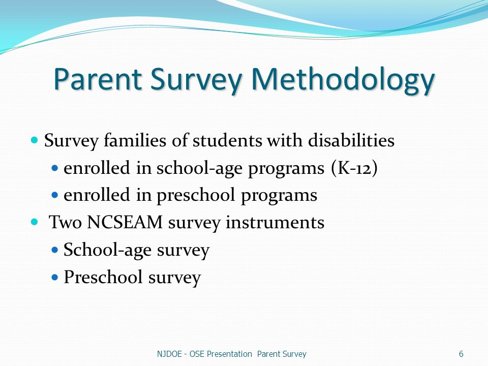 Parent Survey Methodology Survey families of students with disabilities enrolled in school-age programs (K-12) enrolled in preschool programs Two NCSEAM survey instruments School-age survey Preschool survey NJDOE - OSE Presentation Parent Survey6
