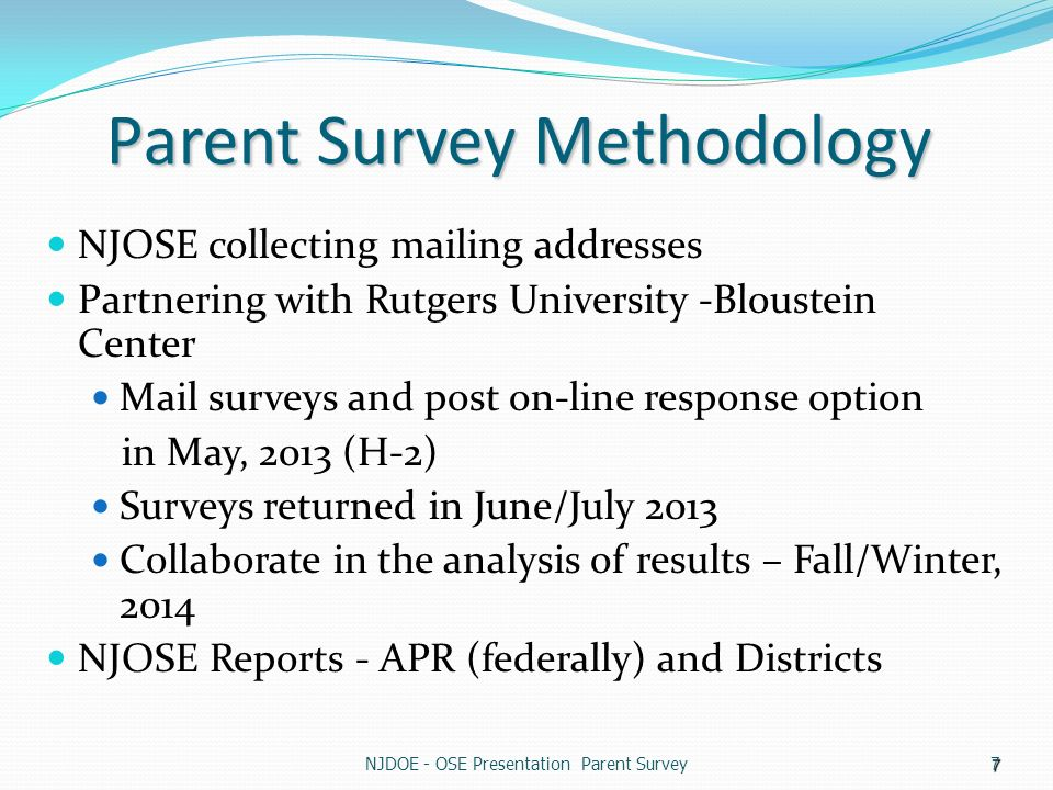 7 Parent Survey Methodology NJOSE collecting mailing addresses Partnering with Rutgers University -Bloustein Center Mail surveys and post on-line response option in May, 2013 (H-2) Surveys returned in June/July 2013 Collaborate in the analysis of results – Fall/Winter, 2014 NJOSE Reports - APR (federally) and Districts