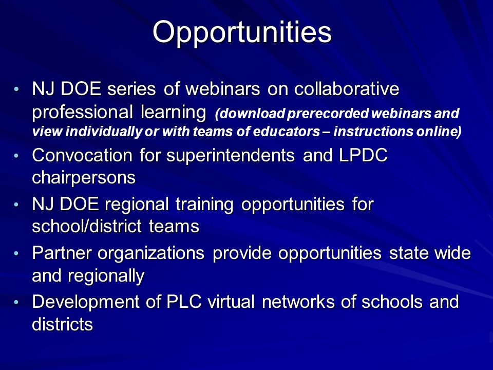 Opportunities NJ DOE series of webinars on collaborative professional learning NJ DOE series of webinars on collaborative professional learning (download prerecorded webinars and view individually or with teams of educators – instructions online) Convocation for superintendents and LPDC chairpersons Convocation for superintendents and LPDC chairpersons NJ DOE regional training opportunities for school/district teams NJ DOE regional training opportunities for school/district teams Partner organizations provide opportunities state wide and regionally Partner organizations provide opportunities state wide and regionally Development of PLC virtual networks of schools and districts Development of PLC virtual networks of schools and districts