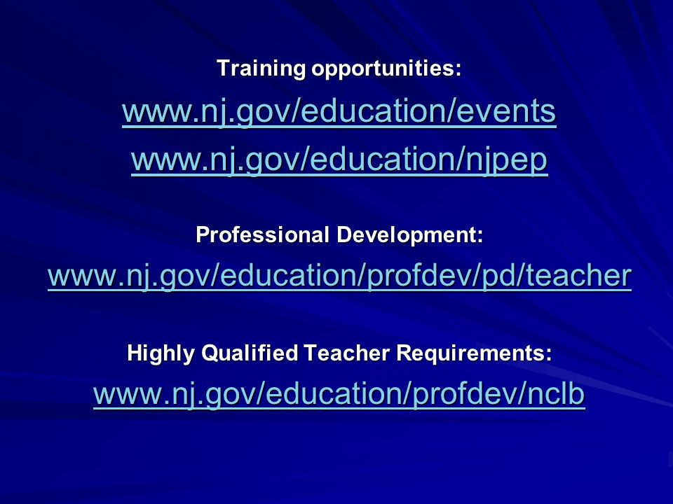 Training opportunities: www.nj.gov/education/events www.nj.gov/education/njpep Professional Development: www.nj.gov/education/profdev/pd/teacher Highly Qualified Teacher Requirements: www.nj.gov/education/profdev/nclb