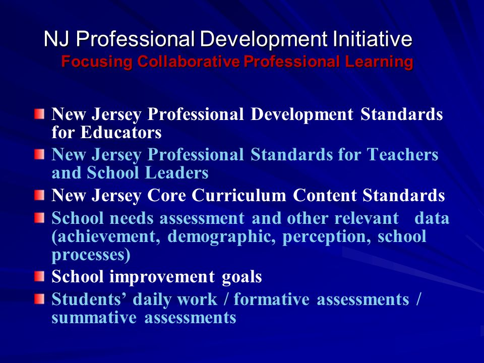 NJ Professional Development Initiative Focusing Collaborative Professional Learning New Jersey Professional Development Standards for Educators New Jersey Professional Standards for Teachers and School Leaders New Jersey Core Curriculum Content Standards School needs assessment and other relevant data (achievement, demographic, perception, school processes) School improvement goals Students daily work / formative assessments / summative assessments