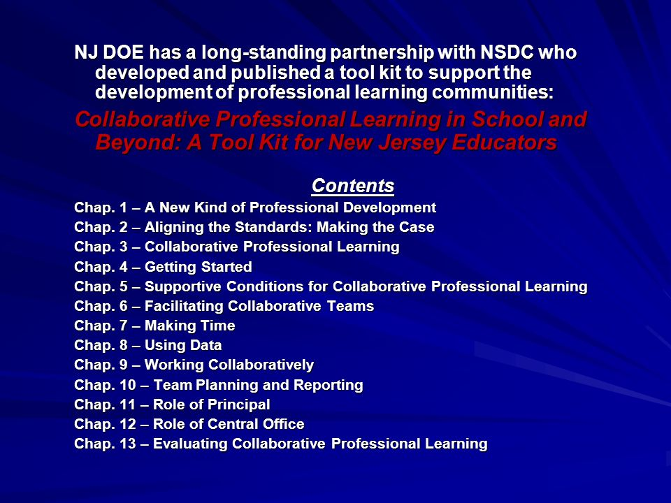 NJ DOE has a long-standing partnership with NSDC who developed and published a tool kit to support the development of professional learning communities: Collaborative Professional Learning in School and Beyond: A Tool Kit for New Jersey Educators Contents Chap.