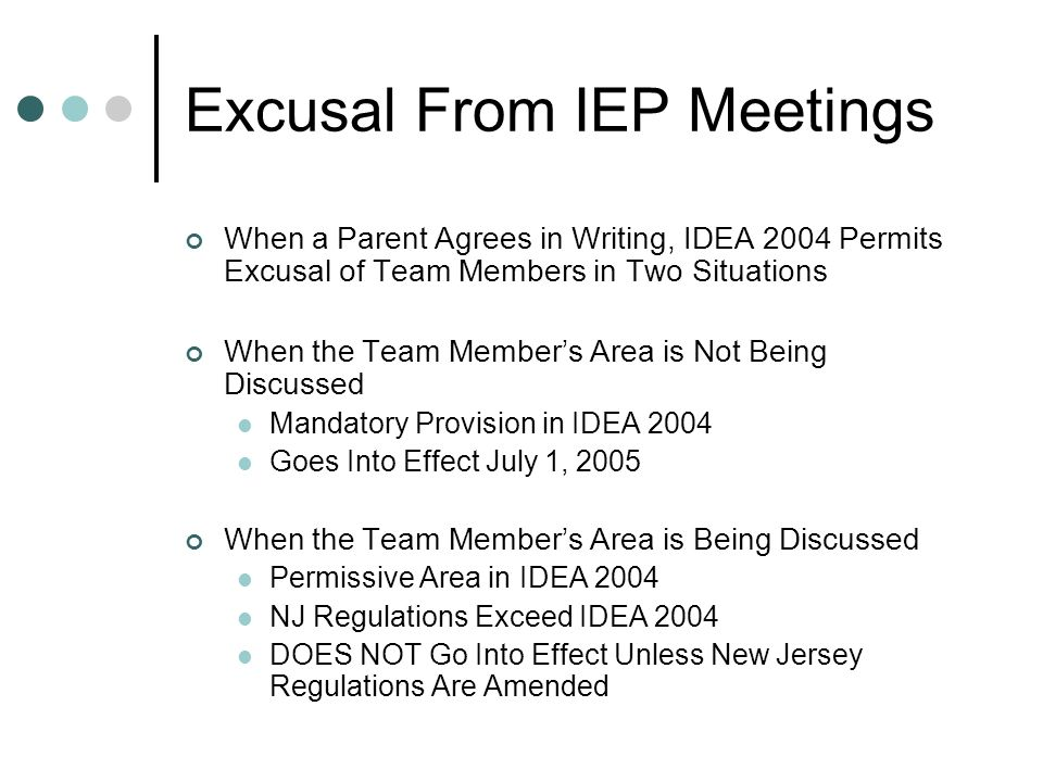 Excusal From IEP Meetings When a Parent Agrees in Writing, IDEA 2004 Permits Excusal of Team Members in Two Situations When the Team Members Area is Not Being Discussed Mandatory Provision in IDEA 2004 Goes Into Effect July 1, 2005 When the Team Members Area is Being Discussed Permissive Area in IDEA 2004 NJ Regulations Exceed IDEA 2004 DOES NOT Go Into Effect Unless New Jersey Regulations Are Amended
