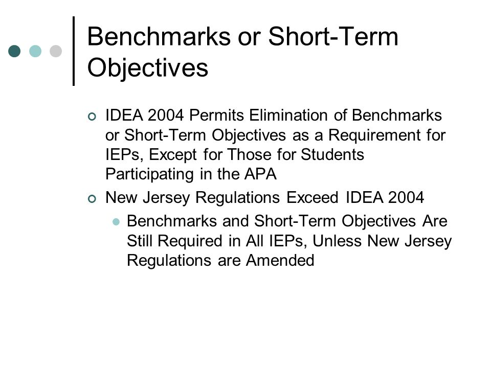 Benchmarks or Short-Term Objectives IDEA 2004 Permits Elimination of Benchmarks or Short-Term Objectives as a Requirement for IEPs, Except for Those for Students Participating in the APA New Jersey Regulations Exceed IDEA 2004 Benchmarks and Short-Term Objectives Are Still Required in All IEPs, Unless New Jersey Regulations are Amended