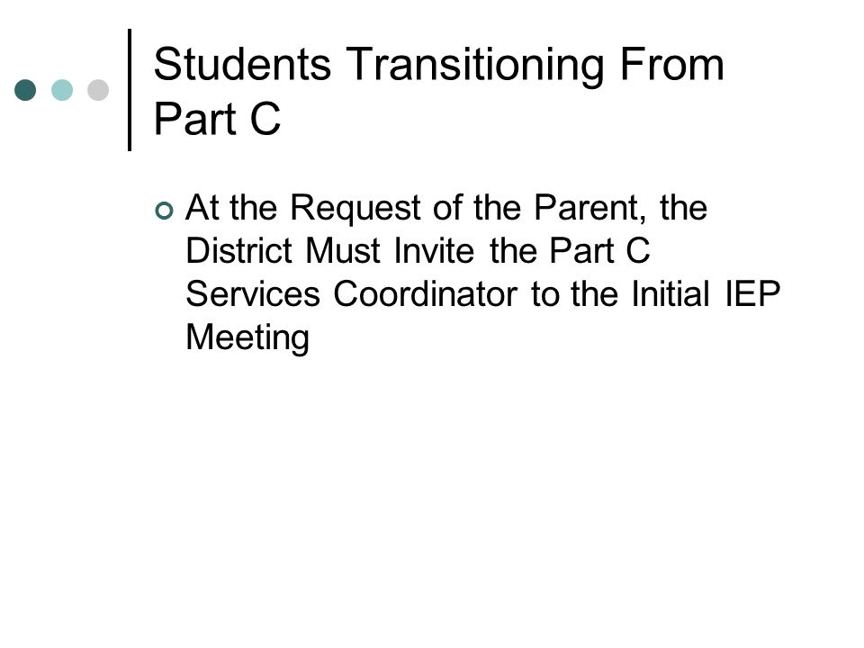 Students Transitioning From Part C At the Request of the Parent, the District Must Invite the Part C Services Coordinator to the Initial IEP Meeting