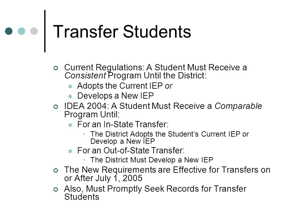 Transfer Students Current Regulations: A Student Must Receive a Consistent Program Until the District: Adopts the Current IEP or Develops a New IEP IDEA 2004: A Student Must Receive a Comparable Program Until: For an In-State Transfer: The District Adopts the Students Current IEP or Develop a New IEP For an Out-of-State Transfer: The District Must Develop a New IEP The New Requirements are Effective for Transfers on or After July 1, 2005 Also, Must Promptly Seek Records for Transfer Students