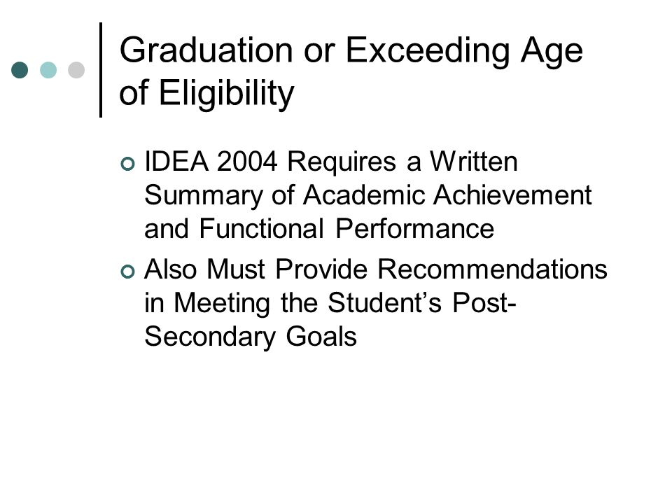 Graduation or Exceeding Age of Eligibility IDEA 2004 Requires a Written Summary of Academic Achievement and Functional Performance Also Must Provide Recommendations in Meeting the Students Post- Secondary Goals