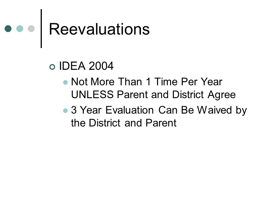 Reevaluations IDEA 2004 Not More Than 1 Time Per Year UNLESS Parent and District Agree 3 Year Evaluation Can Be Waived by the District and Parent
