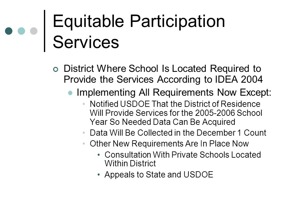 Equitable Participation Services District Where School Is Located Required to Provide the Services According to IDEA 2004 Implementing All Requirements Now Except: Notified USDOE That the District of Residence Will Provide Services for the 2005-2006 School Year So Needed Data Can Be Acquired Data Will Be Collected in the December 1 Count Other New Requirements Are In Place Now Consultation With Private Schools Located Within District Appeals to State and USDOE