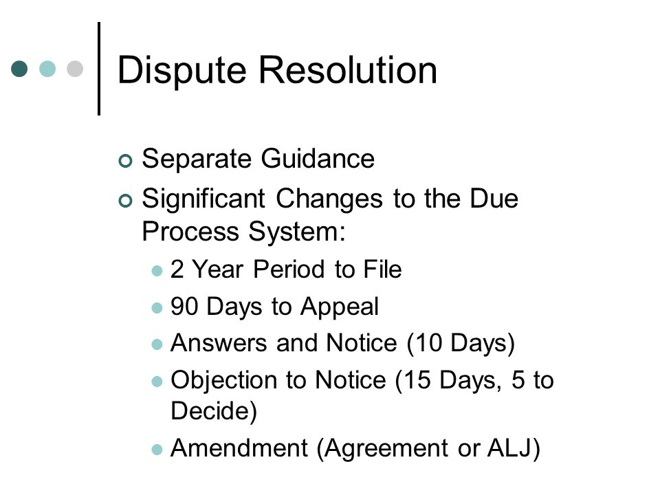Dispute Resolution Separate Guidance Significant Changes to the Due Process System: 2 Year Period to File 90 Days to Appeal Answers and Notice (10 Days) Objection to Notice (15 Days, 5 to Decide) Amendment (Agreement or ALJ)