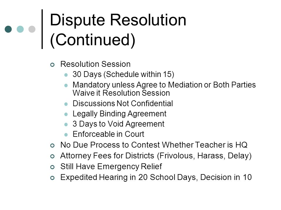 Dispute Resolution (Continued) Resolution Session 30 Days (Schedule within 15) Mandatory unless Agree to Mediation or Both Parties Waive it Resolution Session Discussions Not Confidential Legally Binding Agreement 3 Days to Void Agreement Enforceable in Court No Due Process to Contest Whether Teacher is HQ Attorney Fees for Districts (Frivolous, Harass, Delay) Still Have Emergency Relief Expedited Hearing in 20 School Days, Decision in 10