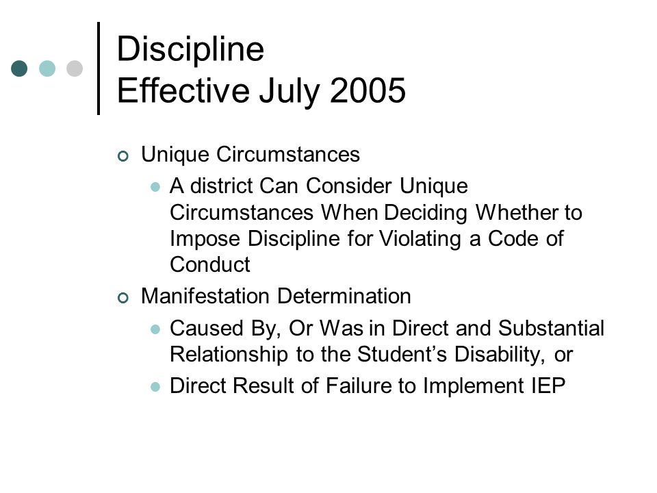 Discipline Effective July 2005 Unique Circumstances A district Can Consider Unique Circumstances When Deciding Whether to Impose Discipline for Violating a Code of Conduct Manifestation Determination Caused By, Or Was in Direct and Substantial Relationship to the Students Disability, or Direct Result of Failure to Implement IEP