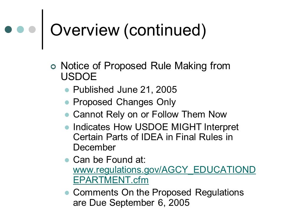 Overview (continued) Notice of Proposed Rule Making from USDOE Published June 21, 2005 Proposed Changes Only Cannot Rely on or Follow Them Now Indicates How USDOE MIGHT Interpret Certain Parts of IDEA in Final Rules in December Can be Found at: www.regulations.gov/AGCY_EDUCATIOND EPARTMENT.cfm www.regulations.gov/AGCY_EDUCATIOND EPARTMENT.cfm Comments On the Proposed Regulations are Due September 6, 2005