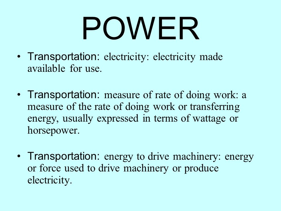 Transportation: electricity: electricity made available for use. Transportation: measure of rate of doing work: a measure of the rate of doing work or