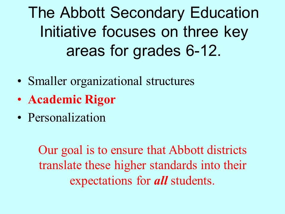 The Abbott Secondary Education Initiative focuses on three key areas for grades 6-12. Smaller organizational structures Academic Rigor Personalization
