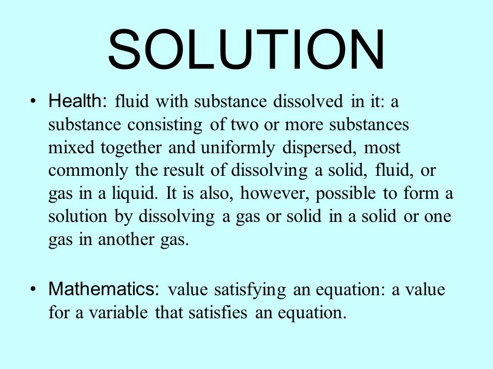 Health: fluid with substance dissolved in it: a substance consisting of two or more substances mixed together and uniformly dispersed, most commonly t