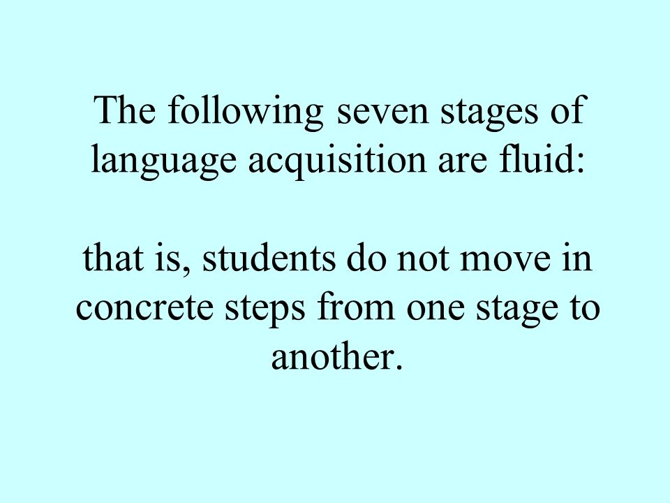 The following seven stages of language acquisition are fluid: that is, students do not move in concrete steps from one stage to another.