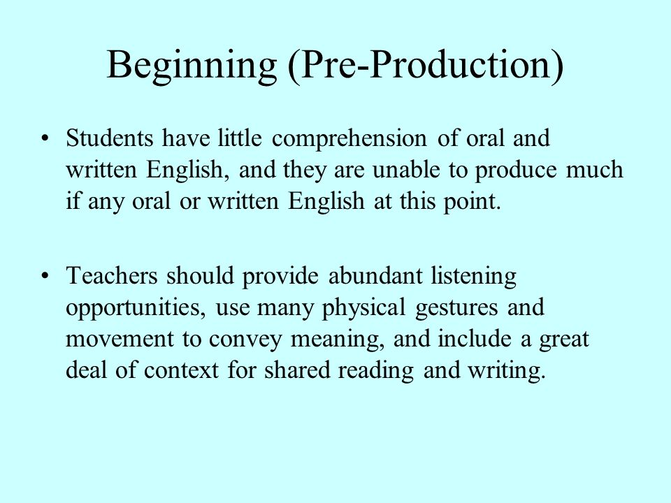 Beginning (Pre-Production) Students have little comprehension of oral and written English, and they are unable to produce much if any oral or written