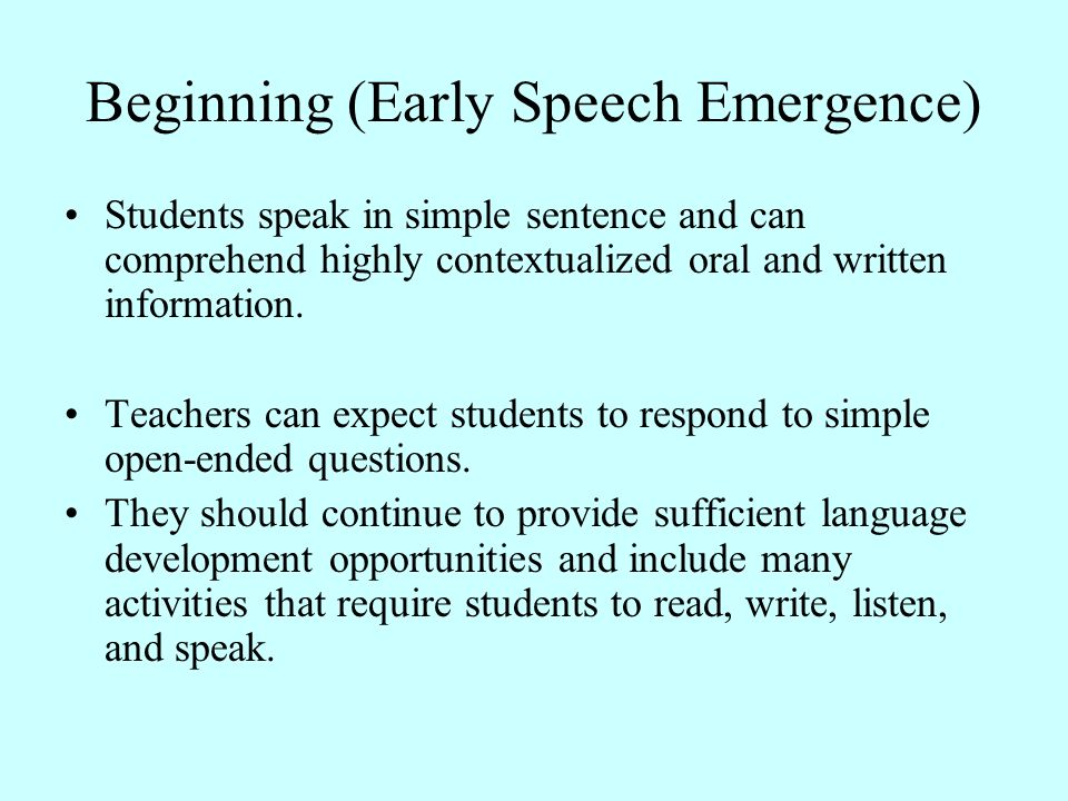 Beginning (Early Speech Emergence) Students speak in simple sentence and can comprehend highly contextualized oral and written information. Teachers c