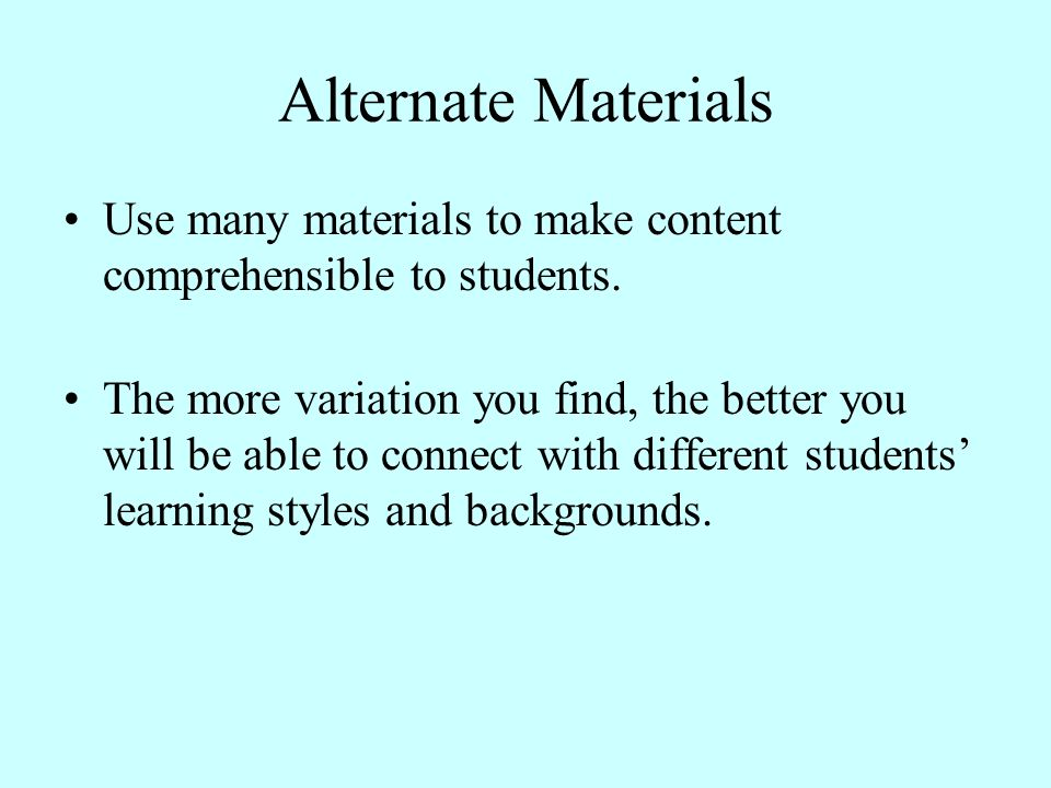 Alternate Materials Use many materials to make content comprehensible to students. The more variation you find, the better you will be able to connect