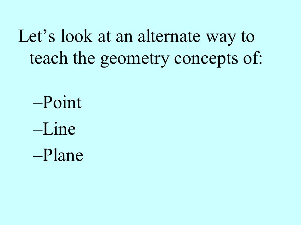 Lets look at an alternate way to teach the geometry concepts of: –Point –Line –Plane