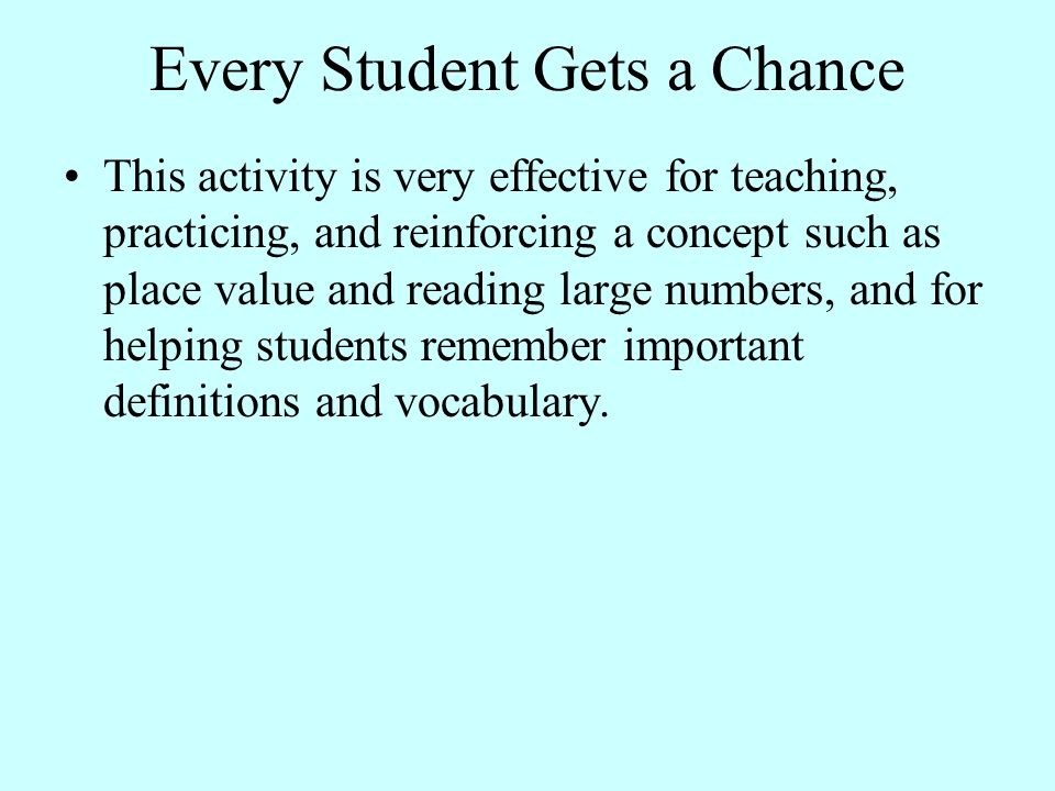 Every Student Gets a Chance This activity is very effective for teaching, practicing, and reinforcing a concept such as place value and reading large