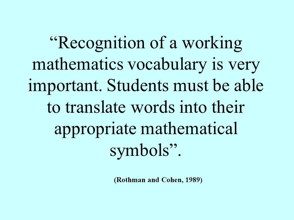 Recognition of a working mathematics vocabulary is very important. Students must be able to translate words into their appropriate mathematical symbol