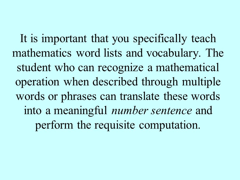It is important that you specifically teach mathematics word lists and vocabulary. The student who can recognize a mathematical operation when describ