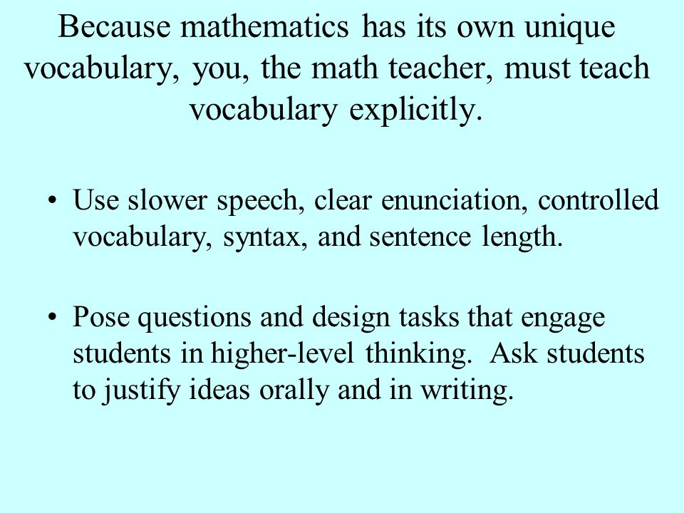 Because mathematics has its own unique vocabulary, you, the math teacher, must teach vocabulary explicitly. Use slower speech, clear enunciation, cont