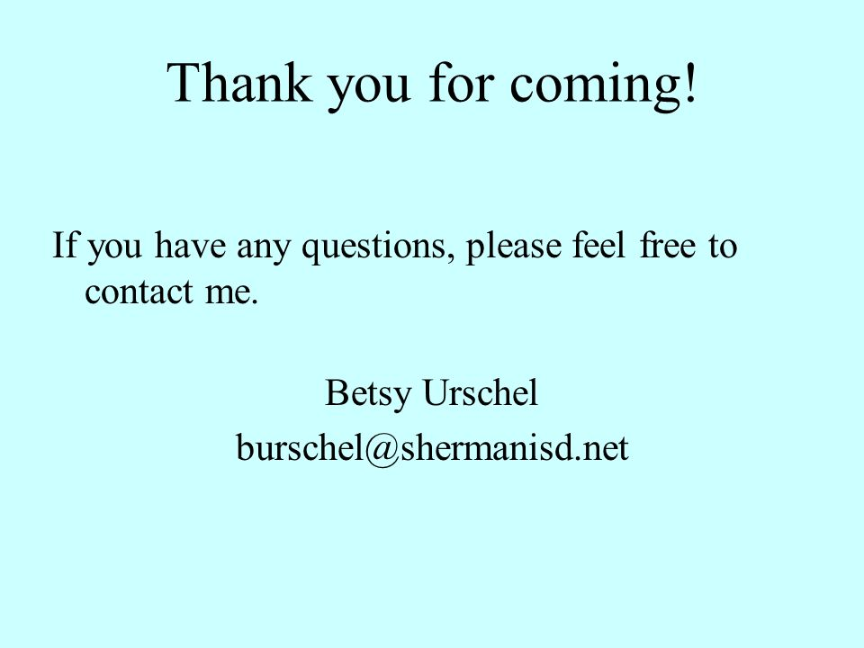 Thank you for coming! If you have any questions, please feel free to contact me. Betsy Urschel burschel@shermanisd.net