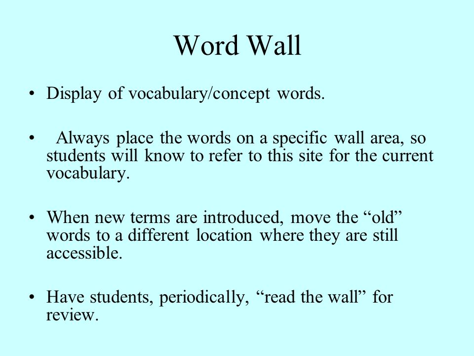 Word Wall Display of vocabulary/concept words. Always place the words on a specific wall area, so students will know to refer to this site for the cur