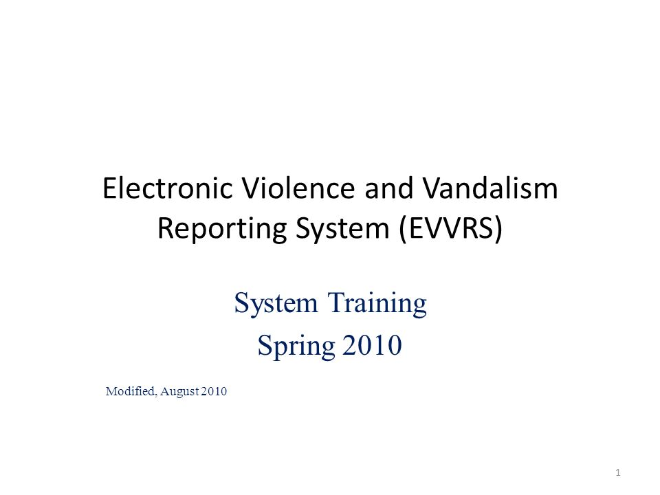 Electronic Violence and Vandalism Reporting System (EVVRS) System Training Spring 2010 Modified, August 2010 1