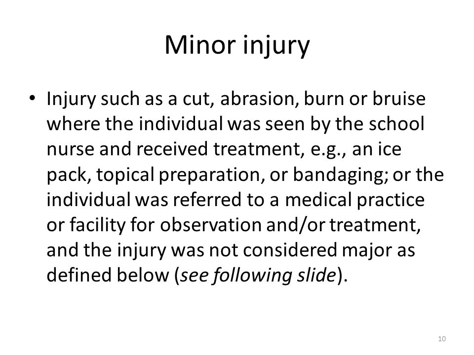 Minor injury Injury such as a cut, abrasion, burn or bruise where the individual was seen by the school nurse and received treatment, e.g., an ice pack, topical preparation, or bandaging; or the individual was referred to a medical practice or facility for observation and/or treatment, and the injury was not considered major as defined below (see following slide).