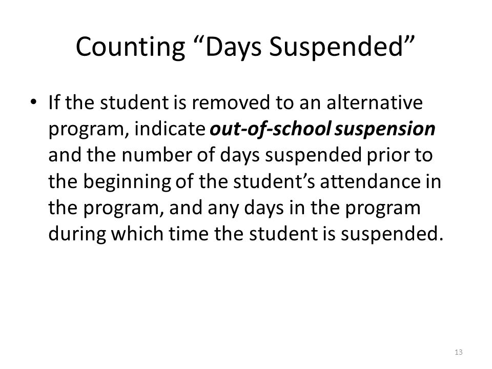 Counting Days Suspended If the student is removed to an alternative program, indicate out-of-school suspension and the number of days suspended prior to the beginning of the students attendance in the program, and any days in the program during which time the student is suspended.