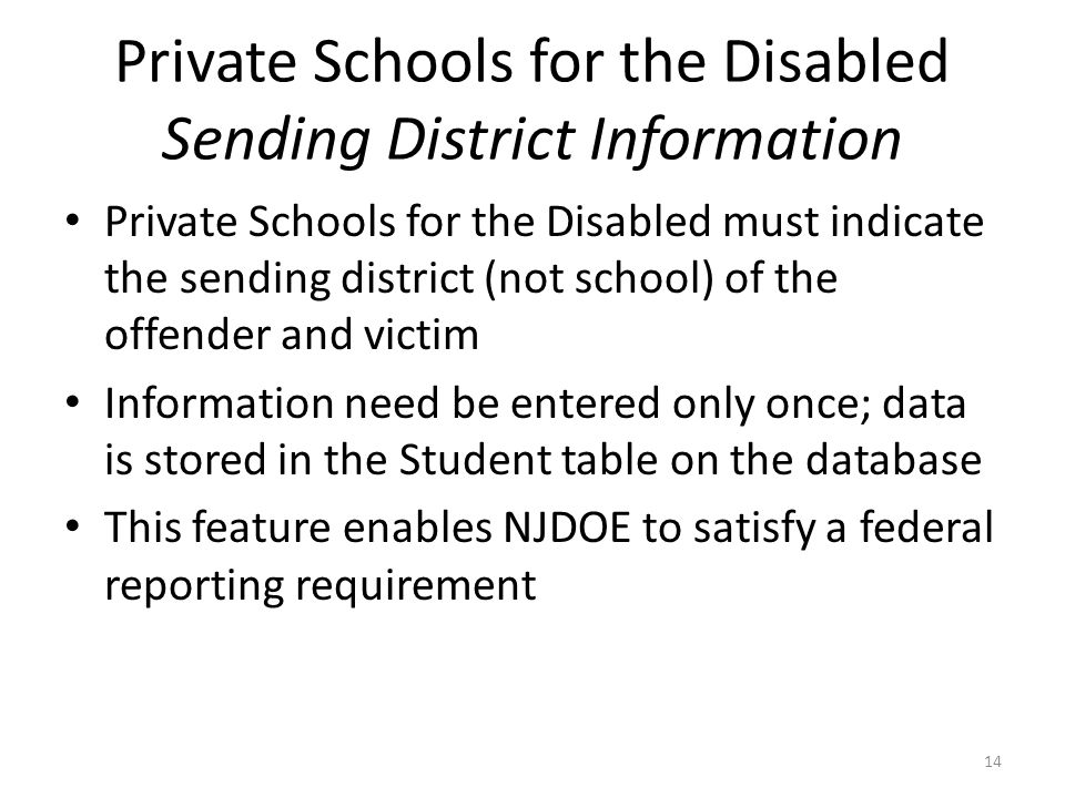 Private Schools for the Disabled Sending District Information Private Schools for the Disabled must indicate the sending district (not school) of the offender and victim Information need be entered only once; data is stored in the Student table on the database This feature enables NJDOE to satisfy a federal reporting requirement 14