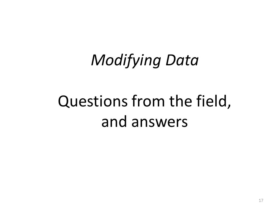 Modifying Data Questions from the field, and answers 17