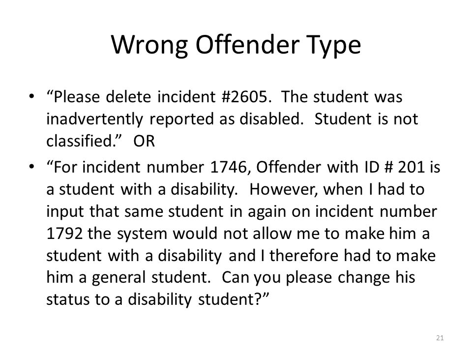 Wrong Offender Type Please delete incident #2605. The student was inadvertently reported as disabled. Student is not classified. OR For incident numbe