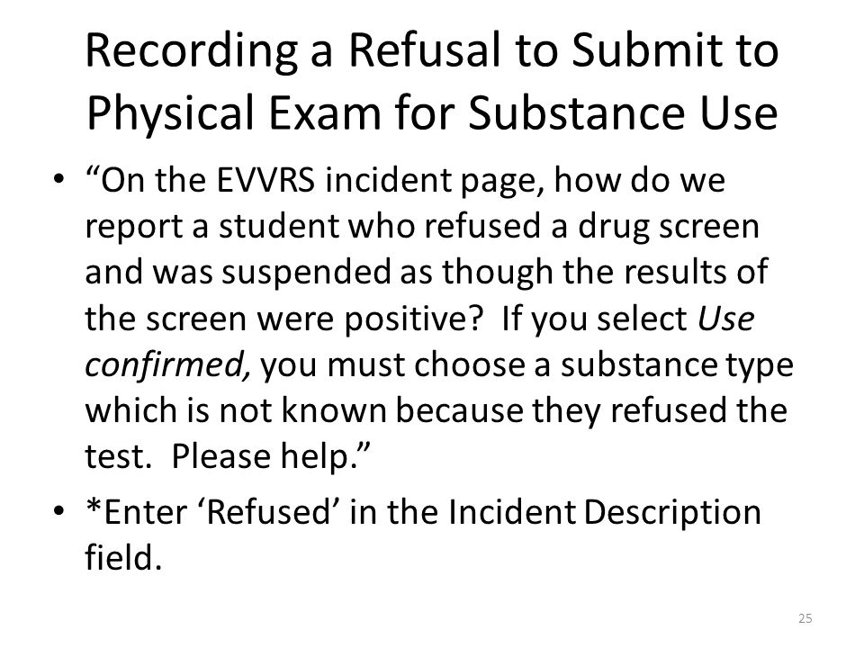 Recording a Refusal to Submit to Physical Exam for Substance Use On the EVVRS incident page, how do we report a student who refused a drug screen and was suspended as though the results of the screen were positive.