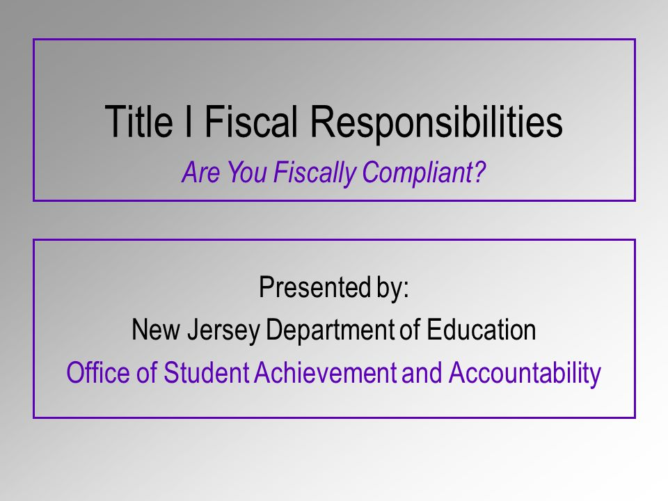 Title I Fiscal Responsibilities Presented by: New Jersey Department of Education Office of Student Achievement and Accountability Are You Fiscally Compliant
