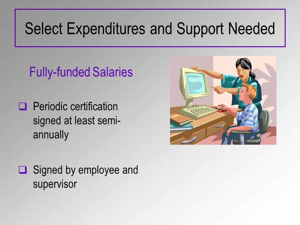 Select Expenditures and Support Needed Fully-funded Salaries Periodic certification signed at least semi- annually Signed by employee and supervisor