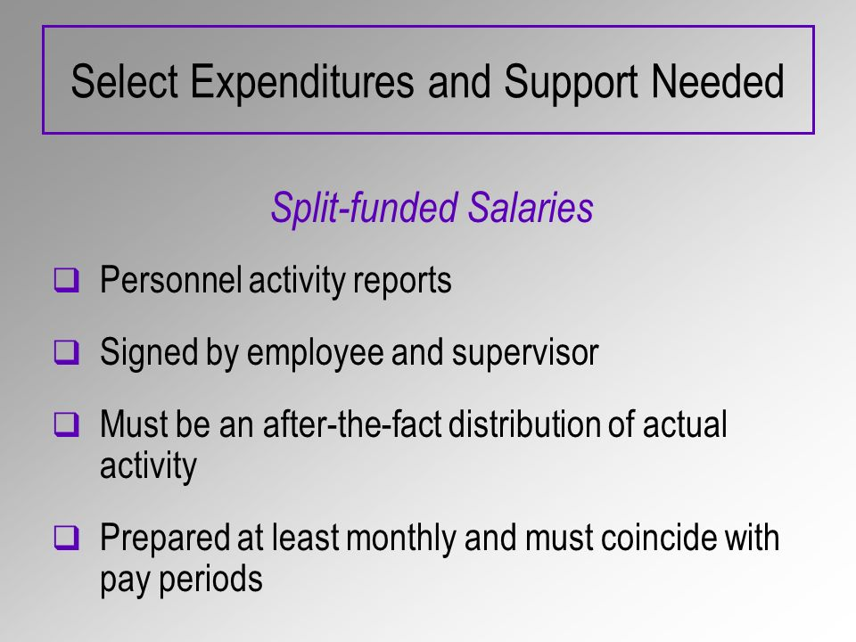Select Expenditures and Support Needed Split-funded Salaries Personnel activity reports Signed by employee and supervisor Must be an after-the-fact distribution of actual activity Prepared at least monthly and must coincide with pay periods