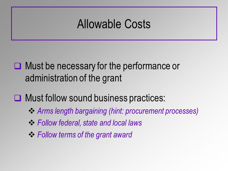 Allowable Costs Must be necessary for the performance or administration of the grant Must follow sound business practices: Arms length bargaining (hin