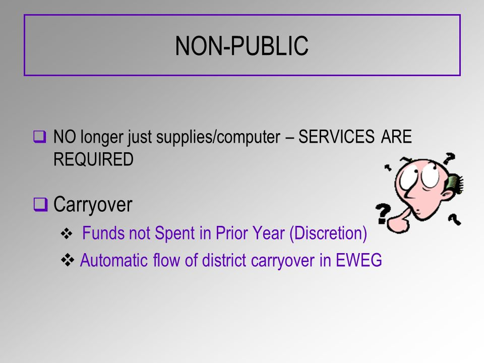 NON-PUBLIC NO longer just supplies/computer – SERVICES ARE REQUIRED Carryover Funds not Spent in Prior Year (Discretion) Automatic flow of district ca
