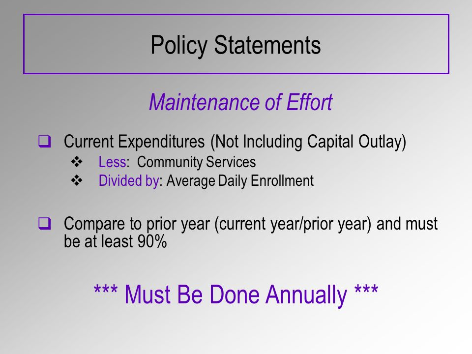 Policy Statements Maintenance of Effort Current Expenditures (Not Including Capital Outlay) Less: Community Services Divided by: Average Daily Enrollment Compare to prior year (current year/prior year) and must be at least 90% *** Must Be Done Annually ***