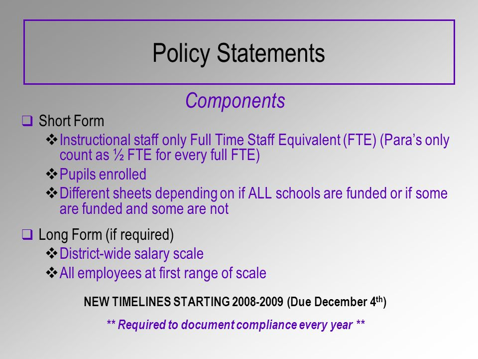 Policy Statements Components Short Form Instructional staff only Full Time Staff Equivalent (FTE) (Paras only count as ½ FTE for every full FTE) Pupils enrolled Different sheets depending on if ALL schools are funded or if some are funded and some are not Long Form (if required) District-wide salary scale All employees at first range of scale NEW TIMELINES STARTING 2008-2009 (Due December 4 th ) ** Required to document compliance every year **